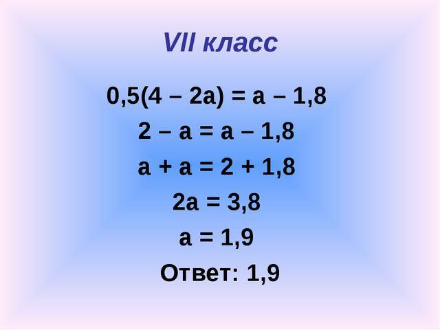 VII класс 0,5(4 – 2a) = a – 1,8 2 – a = a – 1,8 a + a = 2 + 1,8 2a = 3,8 a =...