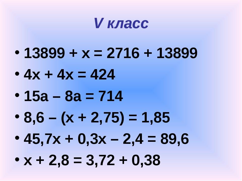 V класс 13899 + x = 2716 + 13899 4х + 4х = 424 15а – 8а = 714 8,6 – (x + 2,75...