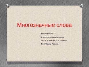 Многозначные слова Максименко С. М. учитель начальных классов МБОУ «СОШ № 2»