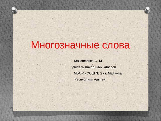Многозначные слова Максименко С. М. учитель начальных классов МБОУ «СОШ № 2»...