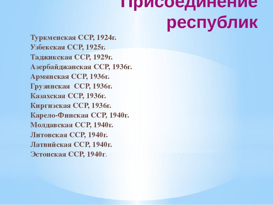 Присоединение республик Туркменская ССР, 1924г. Узбекская ССР, 1925г. Таджикс...
