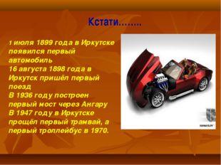 Кстати…….. 1 июля 1899 года в Иркутске появился первый автомобиль 16 августа
