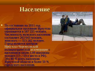 Население По состоянию на 2011 год официальное население Иркутска оценивается