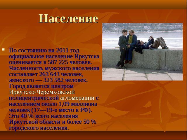 Население По состоянию на 2011 год официальное население Иркутска оценивается...