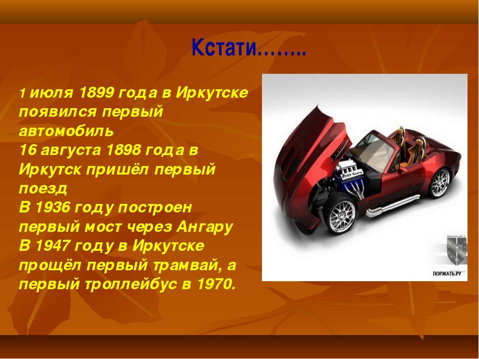 Кстати…….. 1 июля 1899 года в Иркутске появился первый автомобиль 16 августа...