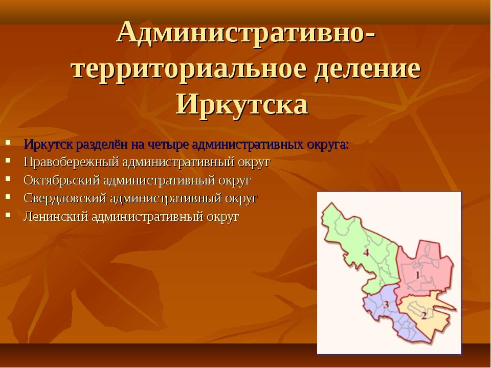 Административно-территориальное деление Иркутска Иркутск разделён на четыре а...