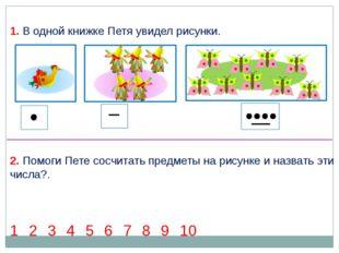 1 2 3 4 5 6 7 8 9 10 2. Помоги Пете сосчитать предметы на рисунке и назвать э