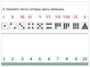1 2 3 4 5 6 7 8 9 10 4. Назовите числа, которые здесь записаны. I II IV VII I