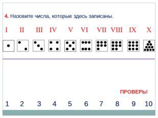 4. Назовите числа, которые здесь записаны. I II IV VII IX X III V VIII VI 1 2
