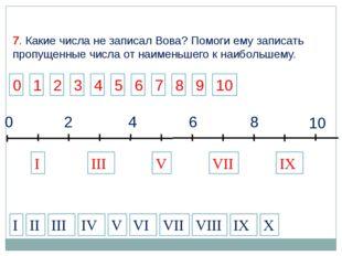 2 4 6 8 10 0 I VII IX III V I II IV VII IX X III V VIII VI 7. Какие числа не