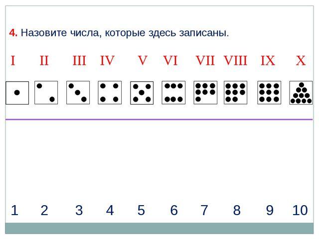 1 2 3 4 5 6 7 8 9 10 4. Назовите числа, которые здесь записаны. I II IV VII I...