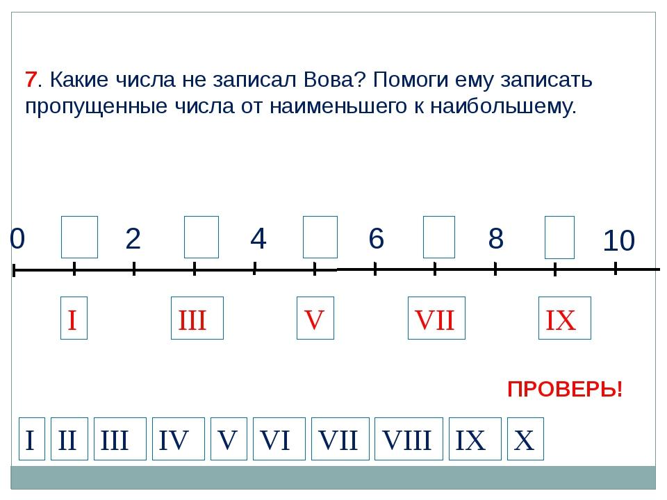 9 1 3 2 4 5 7 6 8 10 0 I VII IX III V 7. Какие числа не записал Вова? Помоги...