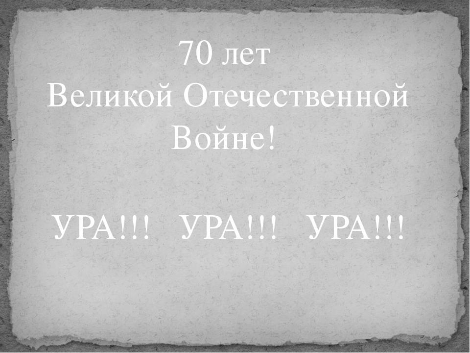 70 лет Великой Отечественной Войне! УРА!!! УРА!!! УРА!!!