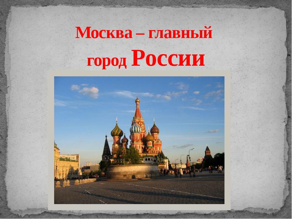Москва – главный город России