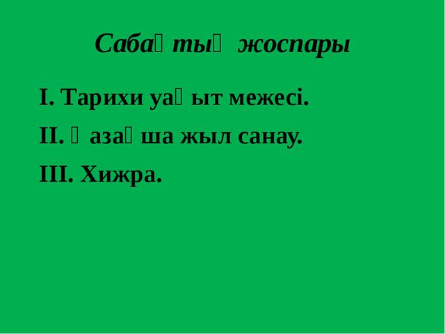 Сабақтың жоспары І. Тарихи уақыт межесі. ІІ. Қазақша жыл санау. ІІІ. Хижра.