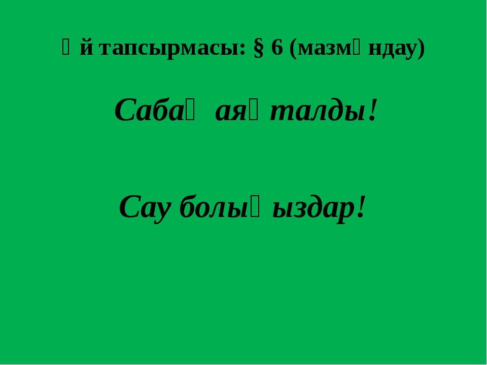 Үй тапсырмасы: § 6 (мазмұндау) Сабақ аяқталды! Сау болыңыздар!