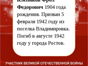 Клепиков Фрол Федорович 1904 года рождения. Призван 5 февраля 1942 году из п