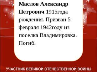 Маслов Александр Петрович 1915года рождения. Призван 5 февраля 1942году из п