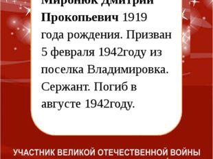 Миронюк Дмитрий Прокопьевич 1919 года рождения. Призван 5 февраля 1942году и