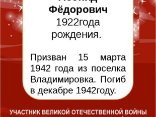 Болтовский Леонид Фёдорович 1922года рождения. Призван 15 марта 1942 года из