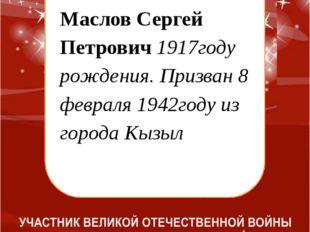 Маслов Сергей Петрович 1917году рождения. Призван 8 февраля 1942году из горо