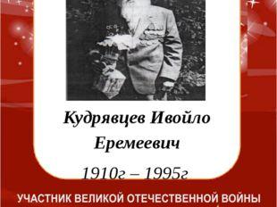Кудрявцев Ивойло Еремеевич 1910г – 1995г