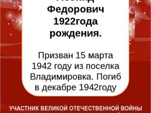 Болтовский Леонид Федорович 1922года рождения. Призван 15 марта 1942 году из