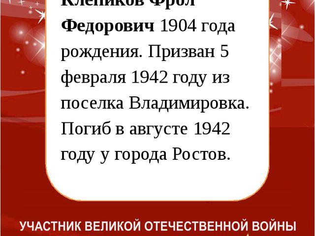 Клепиков Фрол Федорович 1904 года рождения. Призван 5 февраля 1942 году из п...