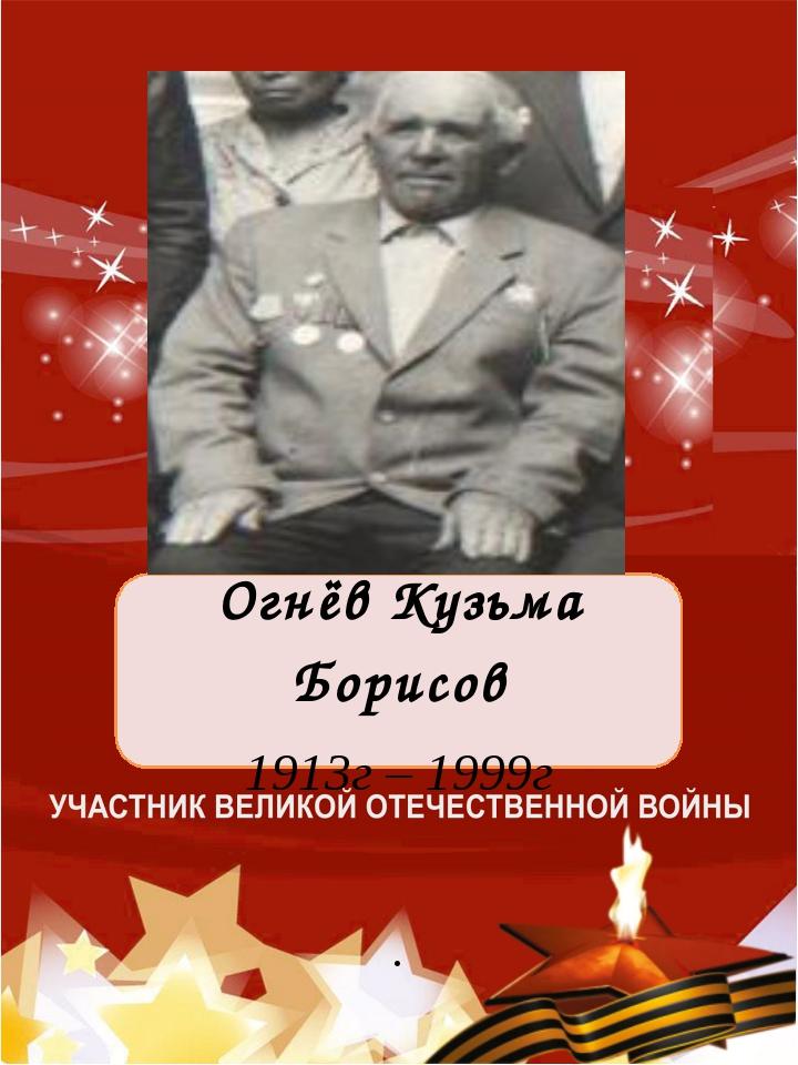 Огнёв Кузьма Борисов 1913г – 1999г .