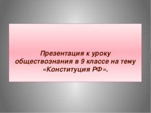 Презентация к уроку обществознания в 9 классе на тему «Конституция РФ».