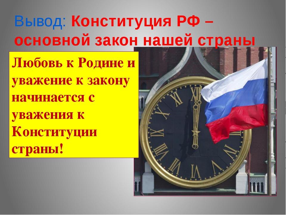 Вывод: Конституция РФ – основной закон нашей страны Любовь к Родине и уважени...