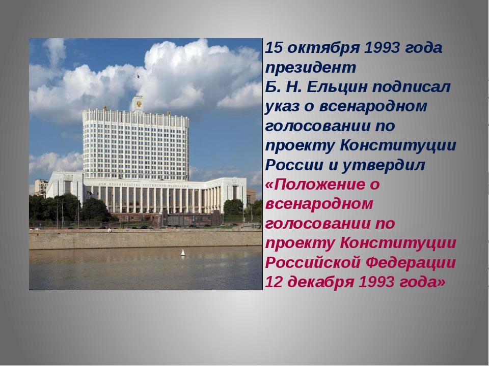 15 октября 1993 года президент Б. Н. Ельцин подписал указ о всенародном голос...