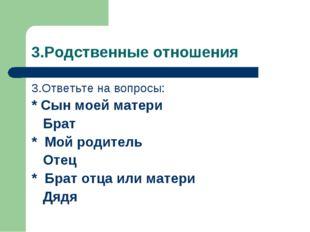 3.Родственные отношения 3.Ответьте на вопросы: * Сын моей матери Брат * Мой р
