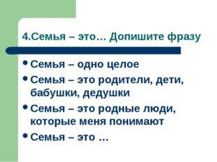 4.Семья – это… Допишите фразу Семья – одно целое Семья – это родители, дети,