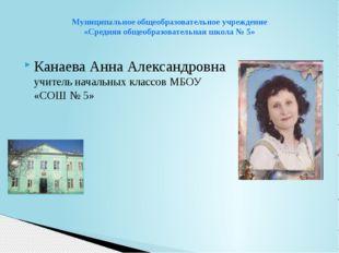 Канаева Анна Александровна учитель начальных классов МБОУ «СОШ № 5» Муниципал