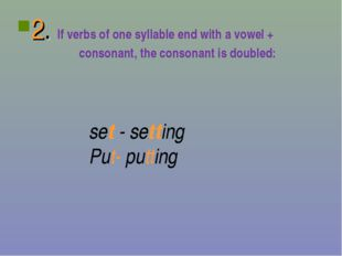 2. If verbs of one syllable end with a vowel + consonant, the consonant is do