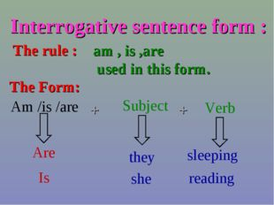 Interrogative sentence form : The rule : am , is ,are used in this form. Am /