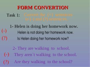 FORM CONVERTION Task 1: Convert the (+) sentences to (-) and (?) sentences. 1