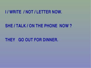 I / WRITE / NOT / LETTER NOW. SHE / TALK / ON THE PHONE NOW ? THEY GO OUT FOR