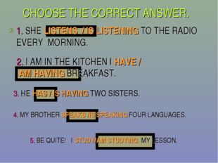 CHOOSE THE CORRECT ANSWER. 1. SHE LISTENS / IS LISTENING TO THE RADIO EVERY M