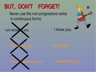 BUT, DON'T FORGET! Never use the non-progressive verbs in continuous forms. I