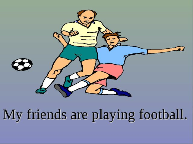 My friends are playing football.