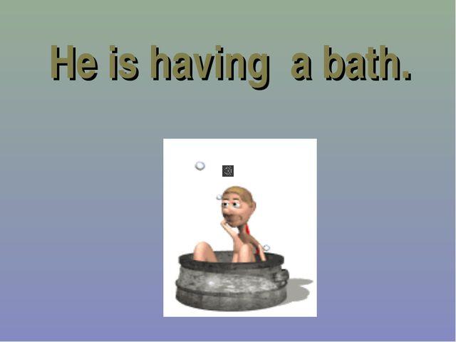 He is having a bath.