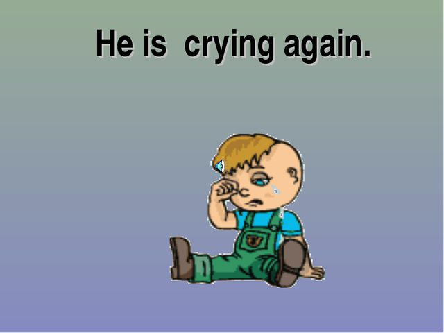 He is crying again.