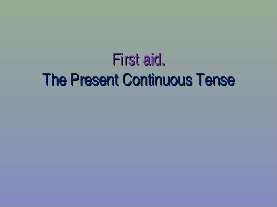 First aid. The Present Continuous Tense