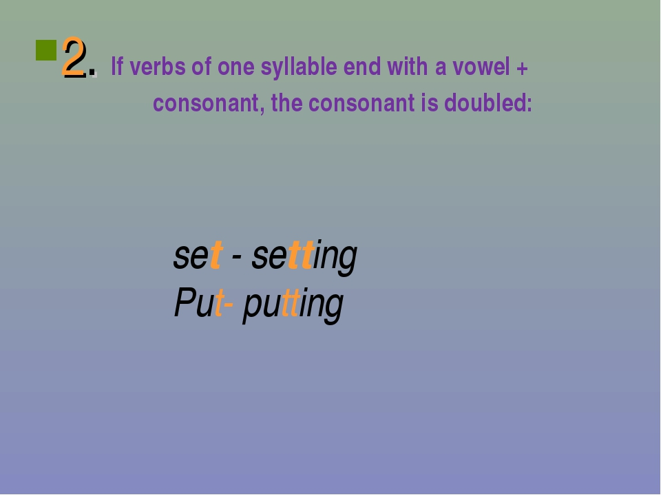 2. If verbs of one syllable end with a vowel + consonant, the consonant is do...
