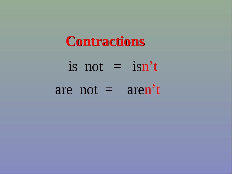 Contractions is not = isn't are not = aren't