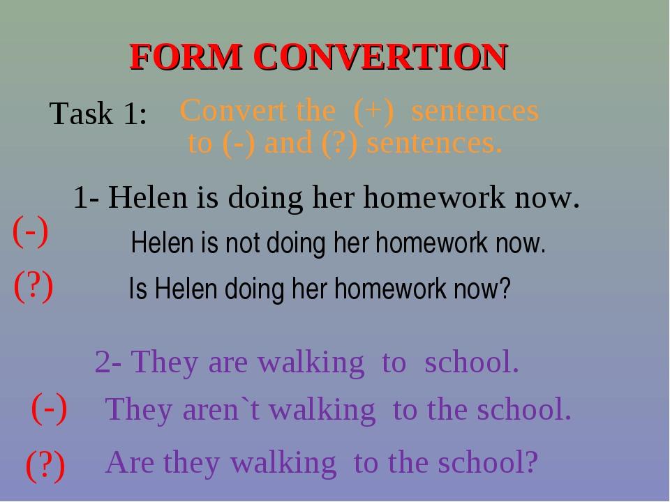 FORM CONVERTION Task 1: Convert the (+) sentences to (-) and (?) sentences. 1...