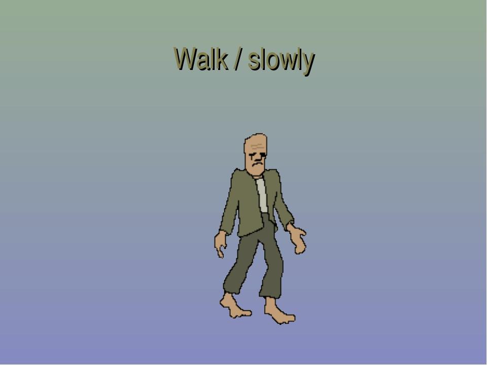 Walk / slowly