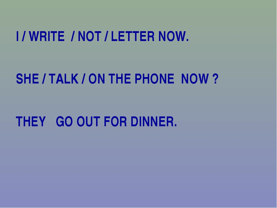 I / WRITE / NOT / LETTER NOW. SHE / TALK / ON THE PHONE NOW ? THEY GO OUT FOR...